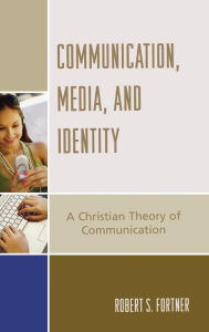Communication, Media, and Identity: A Christian Theory of Communication - Robert S. Fortner
