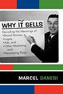 Why It Sells: Decoding the Meanings of Brand Names, Logos, Ads, and Other Marketing and Advertising Ploys