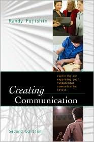 Creating Communication: Exploring and Expanding Your Fundamental Communication Skills - Randy Fujishin