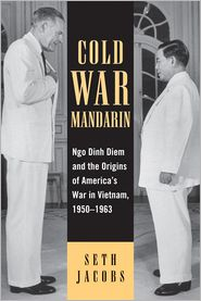 Cold War Mandarin: Ngo Dinh Diem and the Origins of America's War in Vietnam, 1950-1963 - Seth Jacobs