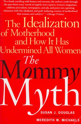 The Mommy Myth - Douglas, Susan J.