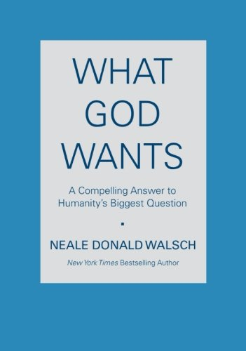 What God Wants: A Compelling Answer to Humanity's Biggest Question - Walsch, Neale Donald
