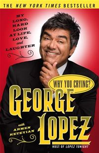 Why You Crying?: My Long, Hard Look At Life, Love, And Laughter - George Lopez,Armen Keteyian