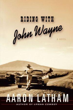 Riding with John Wayne: A Novel - Aaron Latham