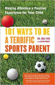 101 Ways to Be a Terrific Sports Parent: Making Athletics a Positive Experience for Your Child - Joel Fish