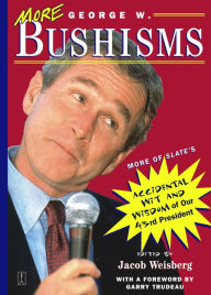 More George W. Bushisms: More of Slate's Accidental Wit and Wisdom of Our 43rd President - Jacob Weisberg