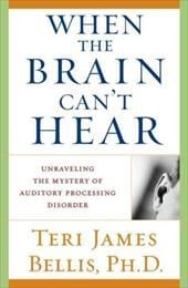When the Brain Can't Hear: Unraveling the Mystery of Auditory Processing Disorder - Bellis, Teri James