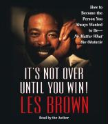 It's Not Over Until You Win!: How to Become the Person You Always Wanted to Be -- No Matter What the Obstacles