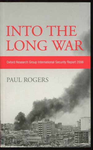 Into the Long War: Oxford Research Group International Security Report 2006 - Paul Rogers