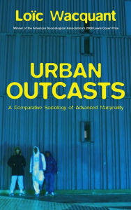Urban Outcasts: A Comparative Sociology of Advanced Marginality - Loïc Wacquant
