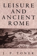 Leisure and Ancient Rome - J.P. Toner