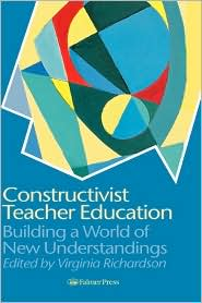 Constructivist Teacher Education: Building a World of New Understandings - Virginia Richardson (Editor)
