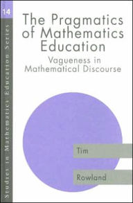 The Pragmatics of Mathematics Education: Vagueness in Mathematical Discourse - Tim Rowland