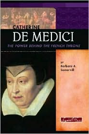 Catherine de Medici: The Power Behind the French Throne - Barbara A. Somervill