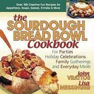 The Sourdough Bread Bowl Cookbook: For Parties, Holiday Celebrations, Family Gatherings, and Everyday Meals - Vrattos, John Messinger, Lisa