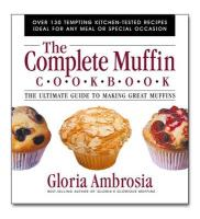The Complete Muffin Cookbook: The Ultimate Guide to Making Great Muffins