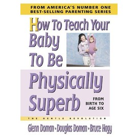 How To Teach Your Baby To Be Physically Superb: The Gentle Revolution - Glenn Doman