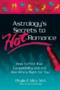 Astrology's Secrets to Hot Romance: How to Find True Compatibility and the One Who's Right for You