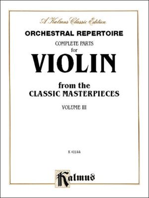 Orchestral Repertoire Complete Parts for Violin from the Classic Masterpieces, Vol 3