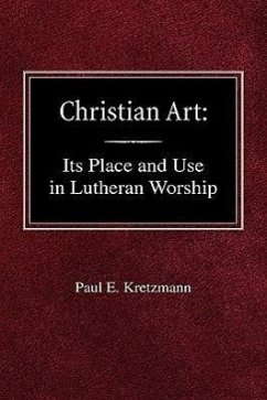 Christian Art: In the Place and in the Form of Lutheran Worship - Kretzmann, Paul E.