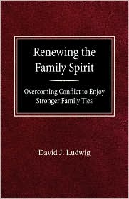 Renewing The Family Spirit Overcoming Conflict To Enjoy Stronger Family Ties - David J Ludwig
