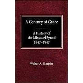 A Century of Grace a History of the Missouri Synod 1847-1947 - Walter A. Baepler
