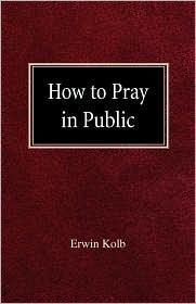 How To Pray In Public - Erwin Kolb