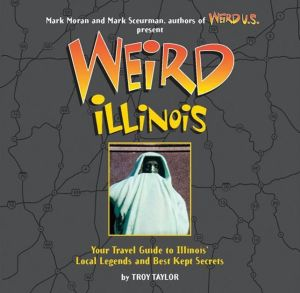 Weird Illinois: Your Travel Guide to Illinois' Local Legends and Best Kept Secrets - Troy Taylor, Mark Sceurman, Foreword by Mark Moran