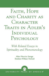 Faith, Hope and Charity as Character Traits in Adler's Individual Psychology: With Related Essays in Spirituality and Phenomenology - Allan Maurice Savage