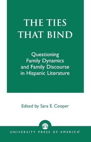 The Ties That Bind: Questioning Family Dynamics and Family Discourse in Hispanic Literature