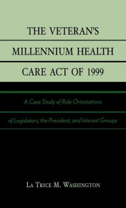 The Veteran's Millennium Health Care Act of 1999: A Case Study of Role Orientations of Legislators, the President, and Interest Groups - La Trice M. Washington