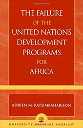 The Failure of the United Nations Development Programs for Africa - Ratsimbaharison, Adrien M.