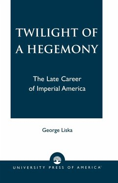 Twilight of a Hegemony: The Late Career of Imperial America - Liska, George