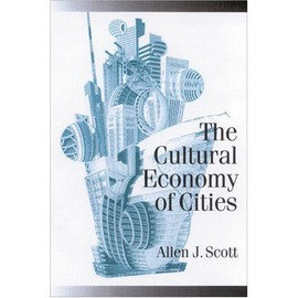 The Cultural Economy Of Cities: Essays On The Geography Of Image-Producing Industries - Allen J. Scott