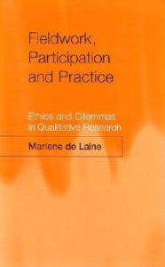 Fieldwork, Participation and Practice: Ethics and Dilemmas in Qualitative Research - Marlene de Laine