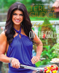 Fabulicious!: On the Grill: Teresa's Smoking Hot Backyard Recipes - Teresa Giudice