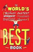 The World's Best Book: Wildest, Fastest, Spookiest, Funniest, Smelliest, Brainiest