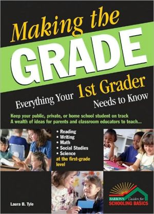 Making the Grade: Everything Your 1st Grader Needs to Know - Laura B. Tyle, L. Tyle, Anna (Editor)