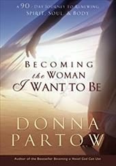 Becoming the Woman I Want to Be: A 90-Day Journey to Renewing Spirit, Soul & Body - Partow, Donna