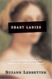 Shady Ladies: Nineteen Surprising and Rebellious American Women - Ledbetter, Suzann