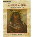 George Catlin: Painter of Indian Life - Richard Worth