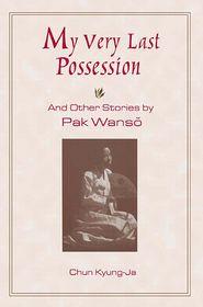 My Very Last Possession: And Other Stories by Pak Wanso - Wan-so Pak, Kyung-Ja Chun, Kyong-Ja Chon