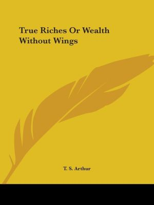 True Riches Or Wealth Without Wings - T.S. Arthur