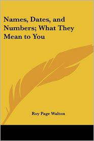 Names, Dates, and Numbers; What They MEA - Roy P. Walton