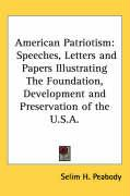 American Patriotism: Speeches, Letters and Papers Illustrating the Foundation, Development and Preservation of the U.S.A.