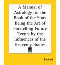 A Manual of Astrology; or the Book of the Stars Being the Art of Foretelling Future Events by the Influences of the Heavenly Bodies - Raphael
