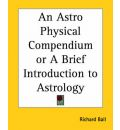 An Astrophysical Compendium or a Brief Introduction to Astrology - Richard Ball