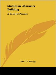 Studies in Character Building: A Book for Parents (1905) - Mrs E. Kellogg
