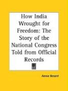 How India Wrought for Freedom: The Story of the National Congress Told from Official Records