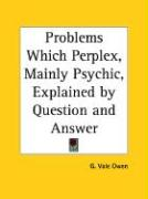 Problems Which Perplex, Mainly Psychic, Explained by Question and Answer